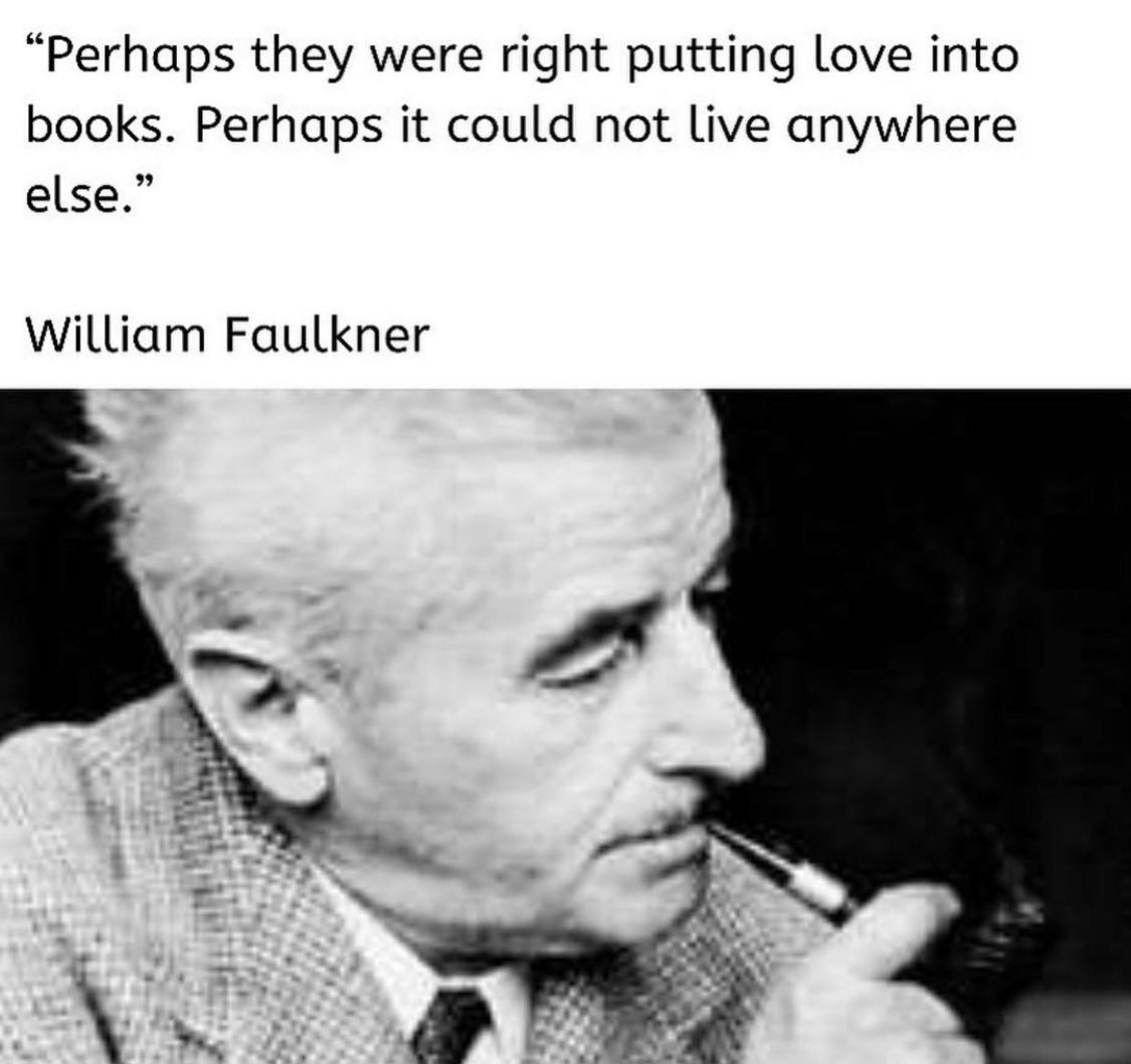 """Perhaps they were right putting love into books. Perhaps it could not live anywhere else."" -William Faulkner [1125 x 1058]"