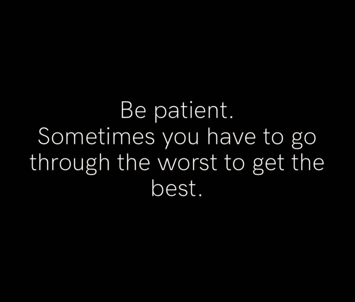 [Image] Be patient. Sometimes you have to go through the worst to get the best.