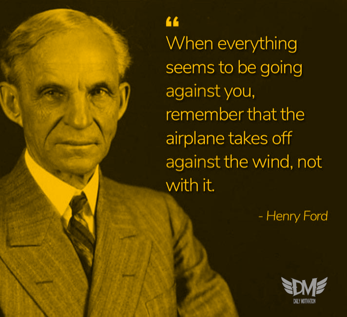 """When everything seems to be going against you, remember that the airplane takes off against the wind, not with it."" – Henry Ford [712 x 651]"