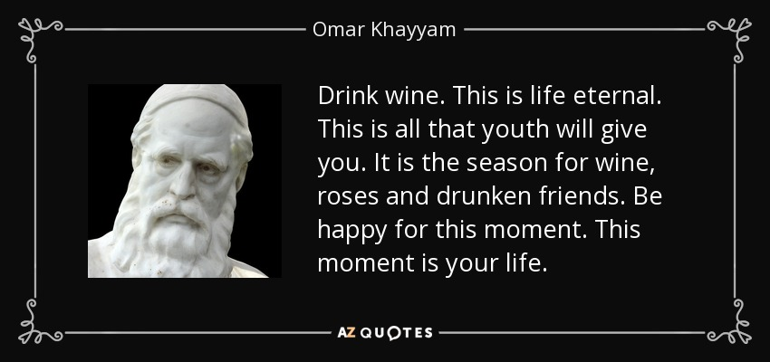 """Drink wine. This is life eternal. This is all that youth will give you. It is the season for wine, roses and drunken friends. Be happy for this moment. This moment is your life."" By Omar Khayyam [850×400]"