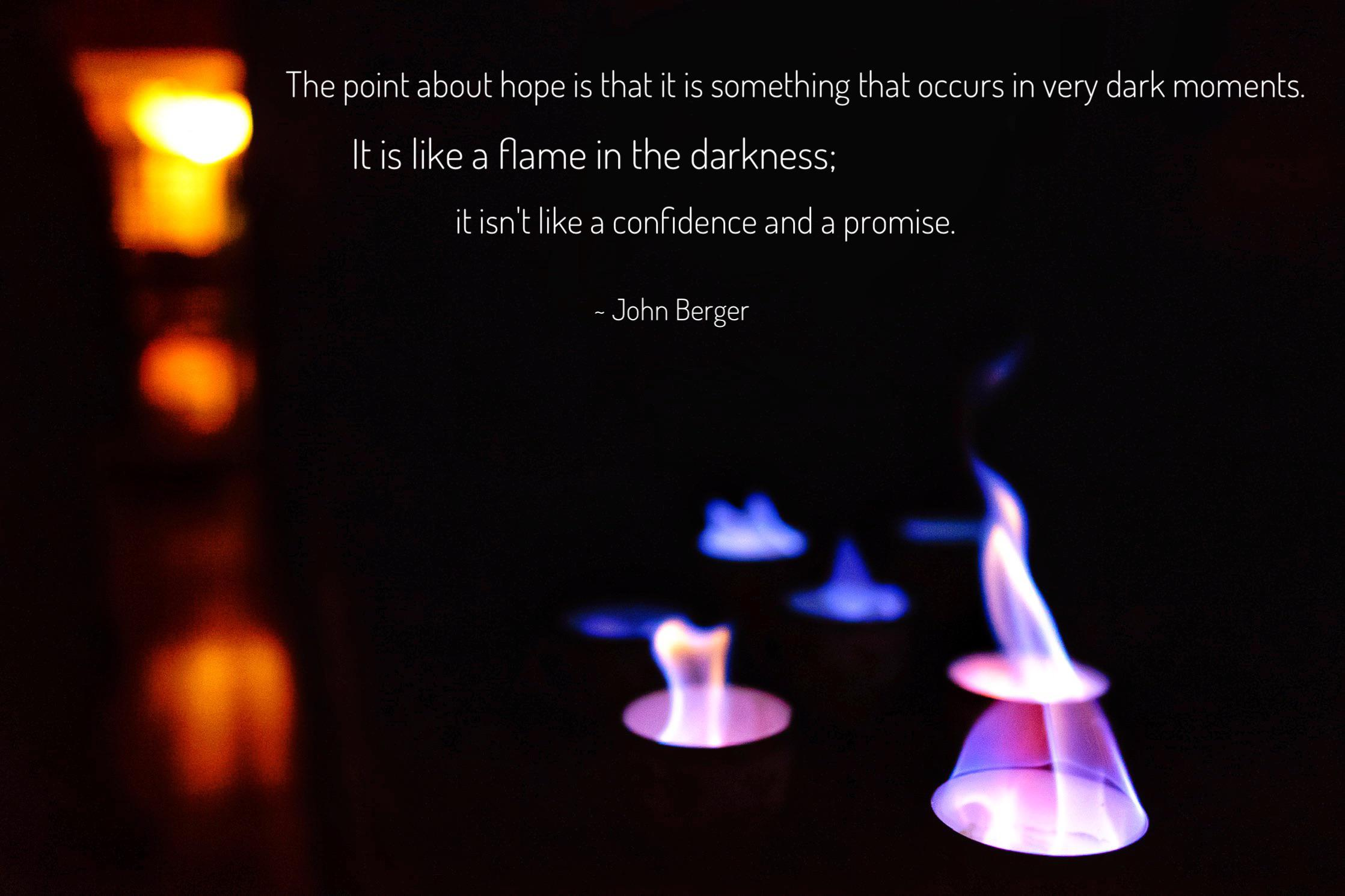 """The point about hope is that it is something that occurs in very dark moments. It is like a flame in the darkness; it isn't like a confidence and a promise."" ~John Berger [2237×1491] [OC]"