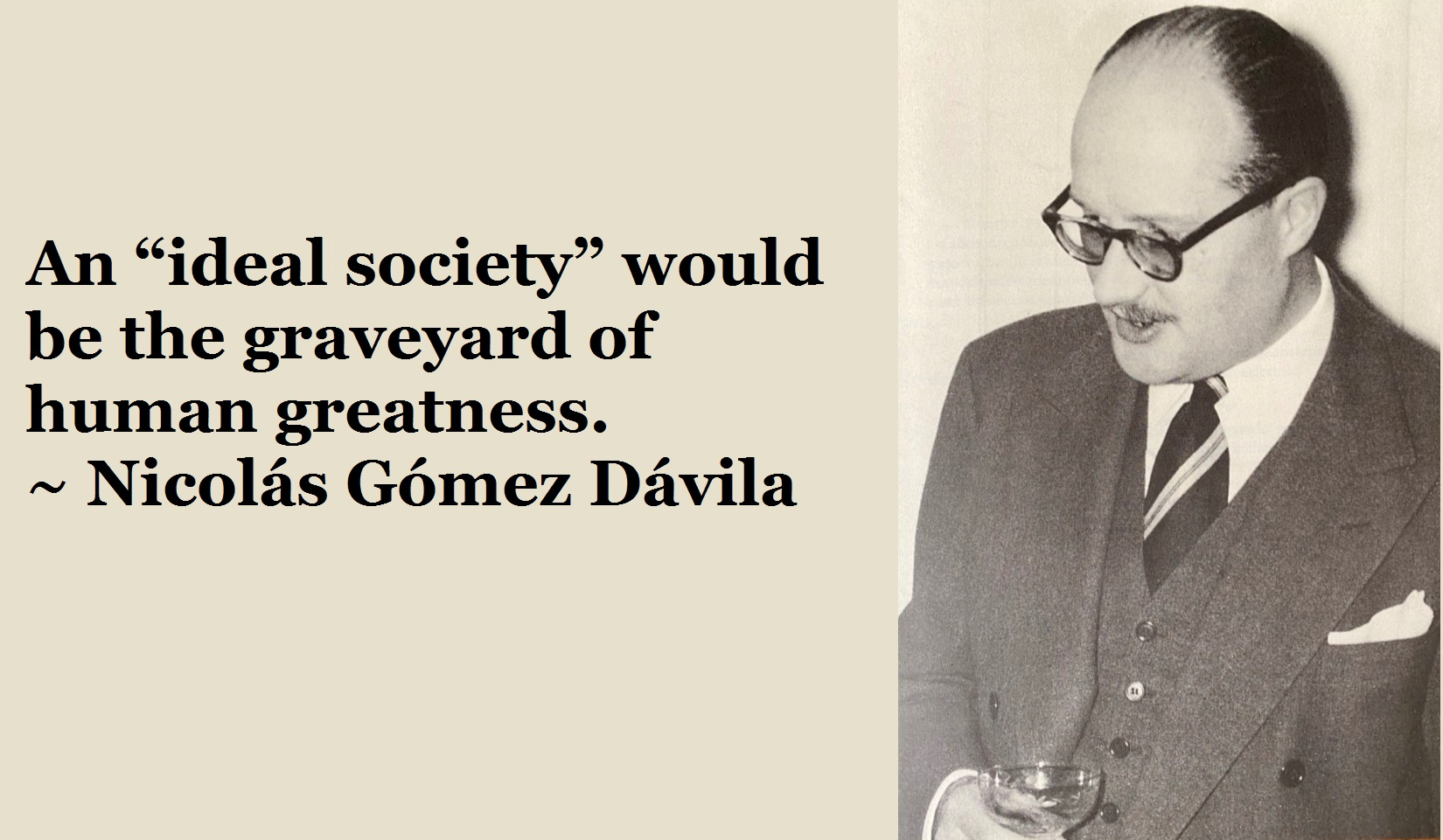 """An 'ideal society' would be the graveyard of human greatness."" ~ Nicolás Gómez Dávila [OC] [1650×961]"