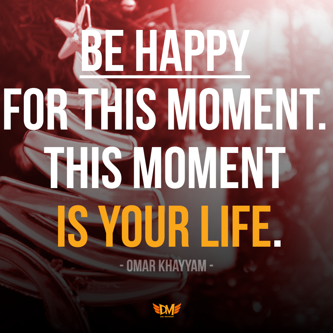 """Be happy for this moment. This moment is your life."" – Omar Khayyam [1080 x 1080]"