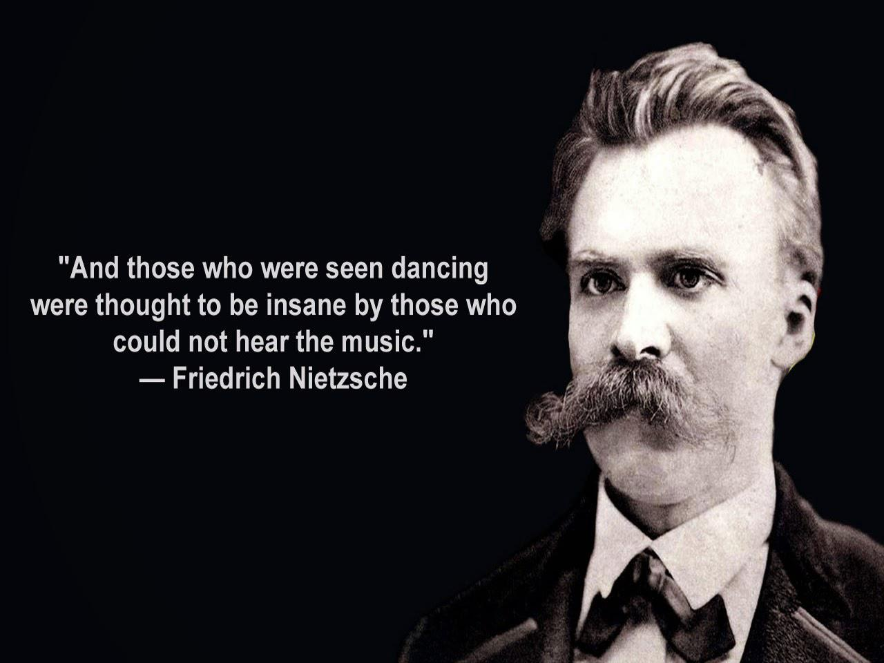 And those who were seen dancing were thought to be insane by those who could not hear the music. – Friedrich Nietzsche [1280X960]