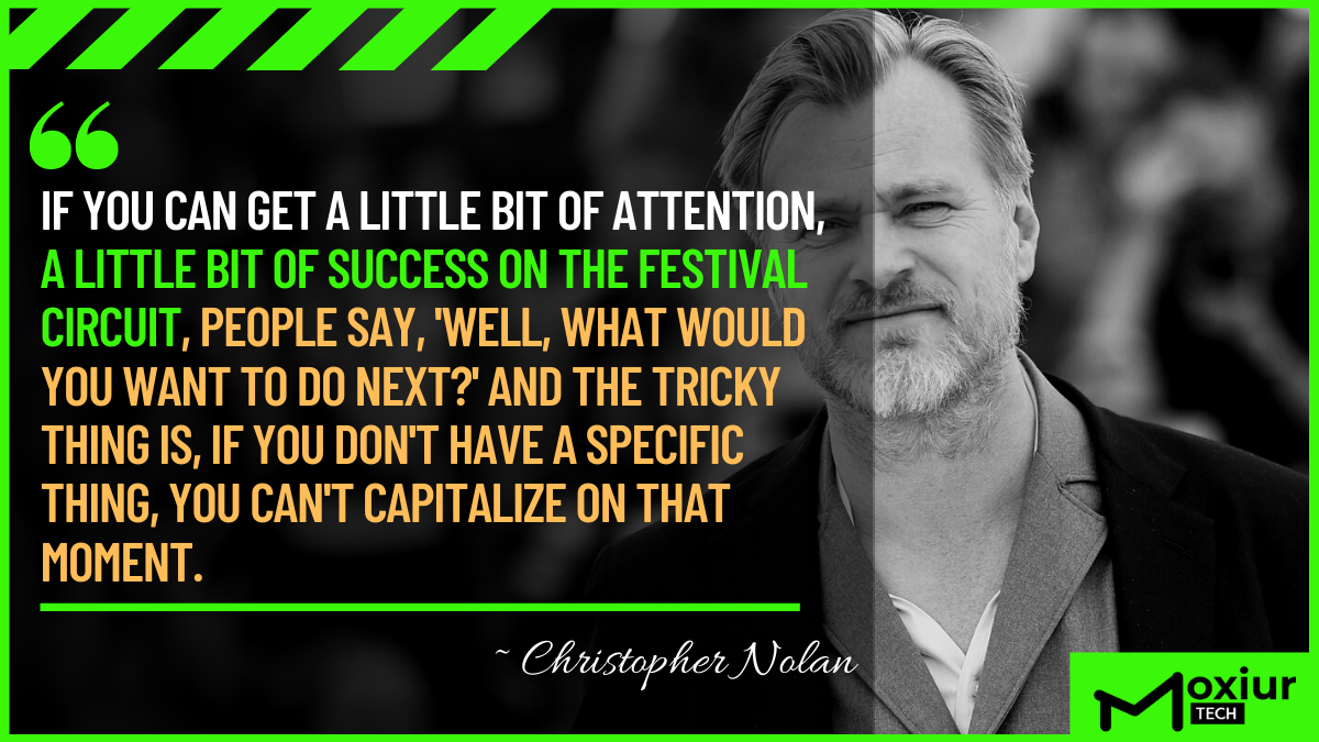 """If you can get a little bit of attention, a little bit of success on the festival circuit, people say, ""Well, what would you want to do next?"" And the tricky thing is, if you don't have a specific thing, you can't capitalize on that moment."" ― Christopher Nolan (1200*675)"