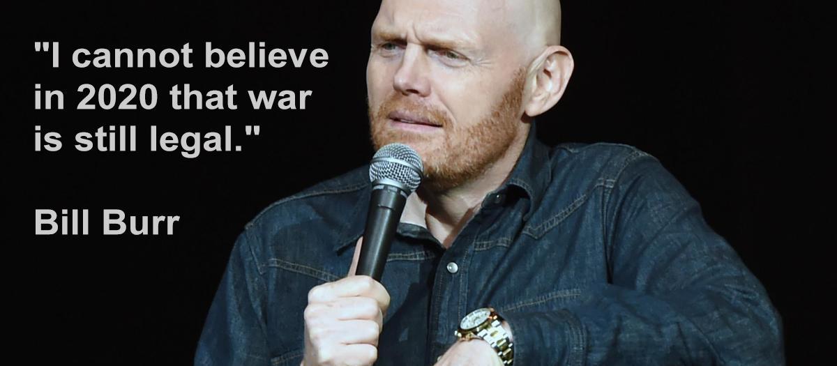 """I cannot believe in 2020 that war is still legal."" ~ Bill Burr [1200 × 525]"