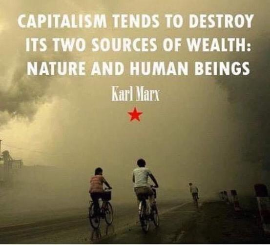 """Capitalism tends to destroy its two sources of wealth: Nature and human beings."" ~Karl Marx [553×502]"