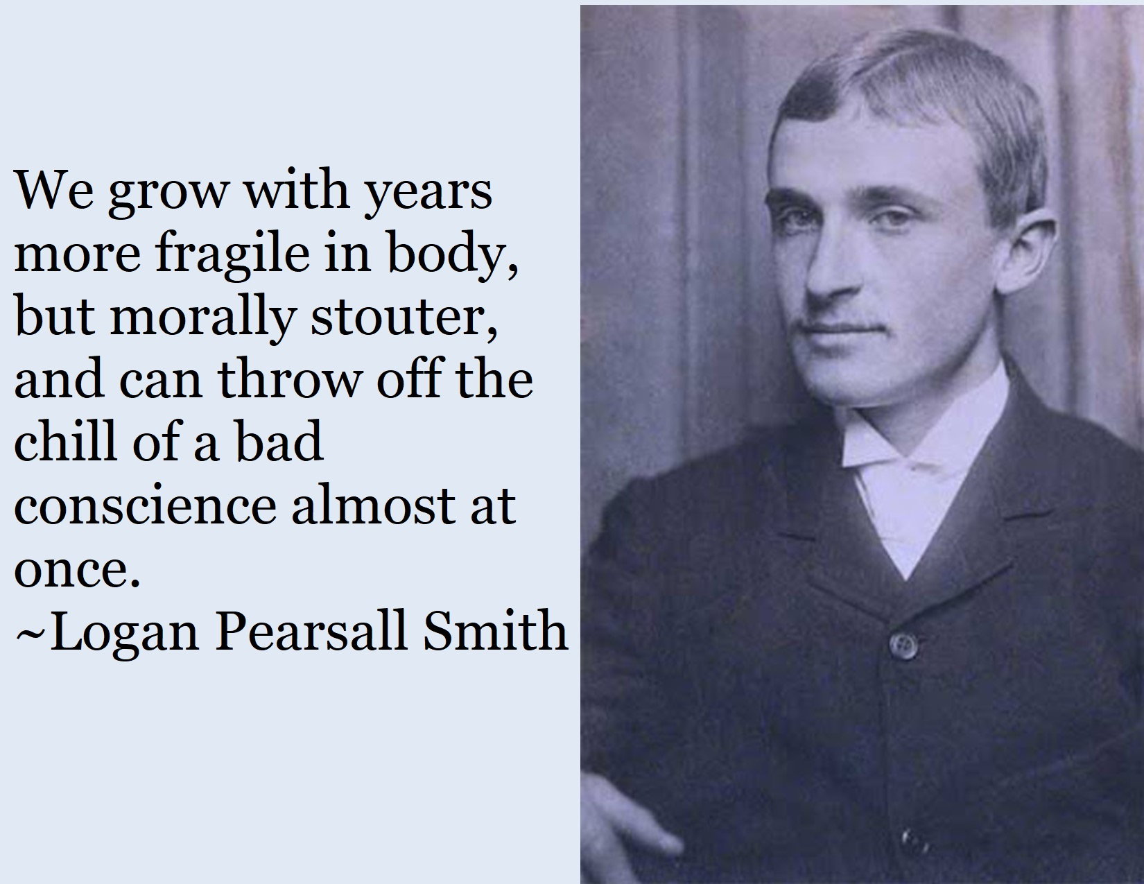 """We grow with years more fragile in body, but morally stouter.."" ~Logan Pearsall Smith [1650×1275]"