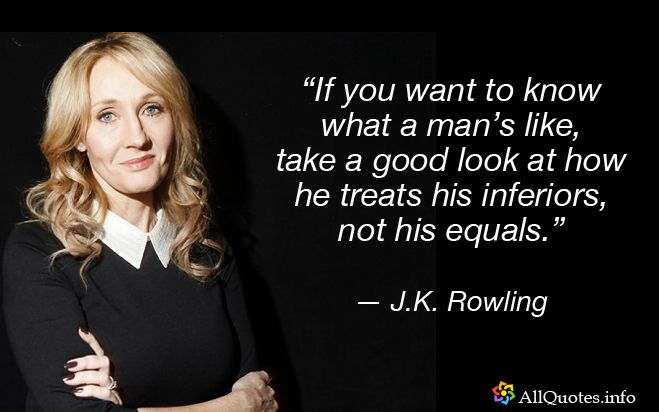 If you want to know what a man's like, take a good look at how he treats his inferiors, not his equals. – J.K. Rowling [659X412]