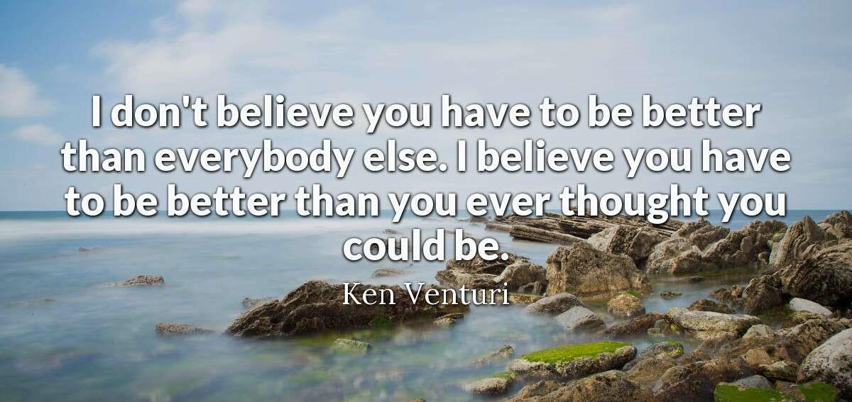 """I don't believe you have to be better than everybody else."" —Ken Venturi [1200 x 567]"