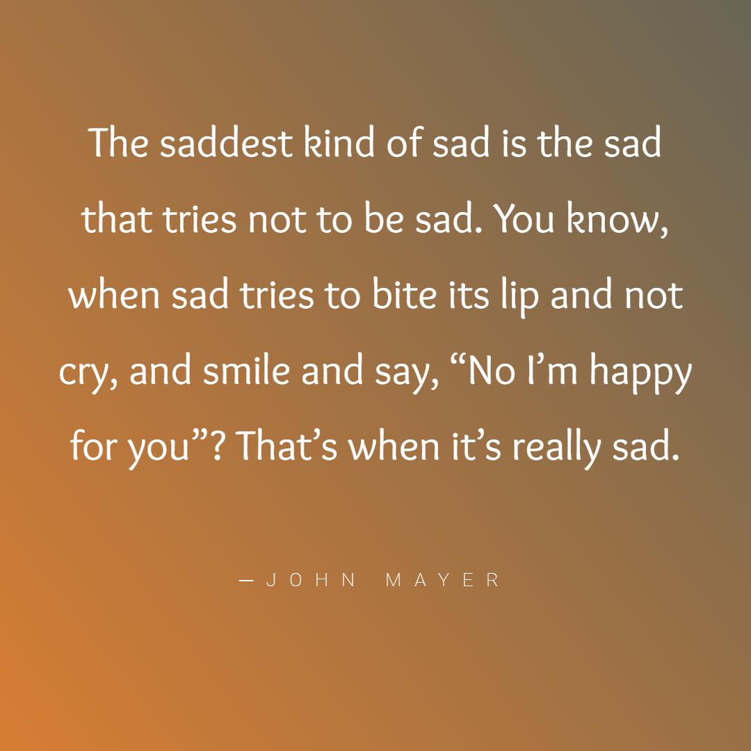 The saddest kind of sad is the sad that tries not to be sad… ─John Mayer [1080×1080]