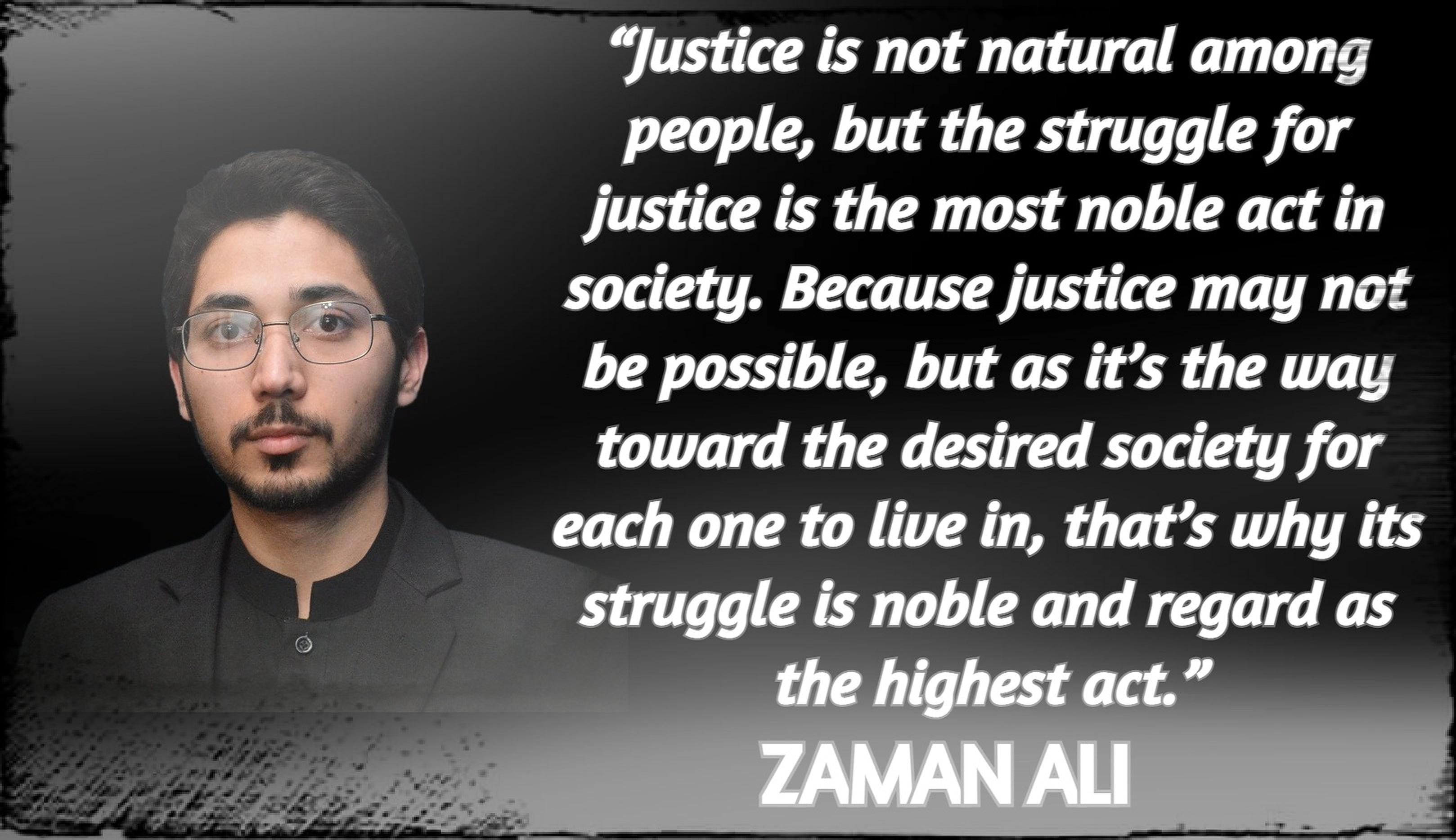 """Justice is not natural among people, but the struggle for justice is the most noble act in society. Because justice may not be possible, but as it's the way toward the desired society for each one to live in, that's why its struggle is noble and regard as the highest act."" ― Zaman Ali [3236 x 1868]"