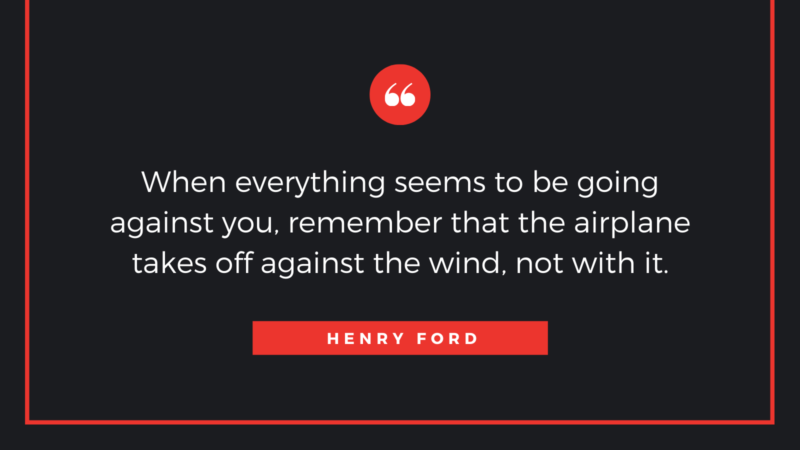 """When everything seems to be going against you, remember that the airplane takes off against the wind, not with it."" – Henry Ford [1600*900]"