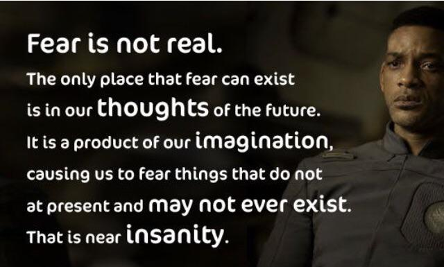 """Fear is not real. The only place fear can exist is in our thoughts of the future…""-Will Smith, After Earth. The quote changed the way I perceive fear. (309×163)"