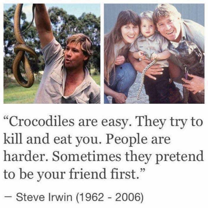Crocodiles are easy. They try to kill and eat you. People are harder. Sometimes they pretend to be your friend first. – Steve Irwin. [700×700]