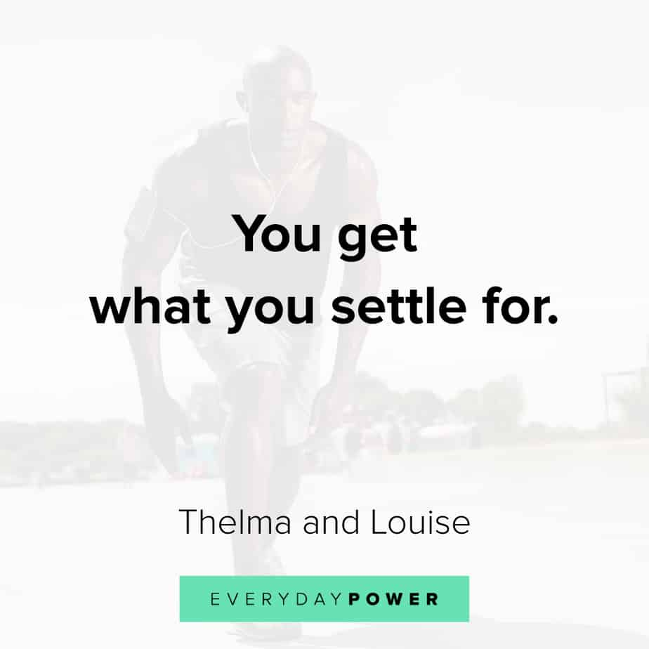 You get what you settle for. Thelma https://inspirational.ly