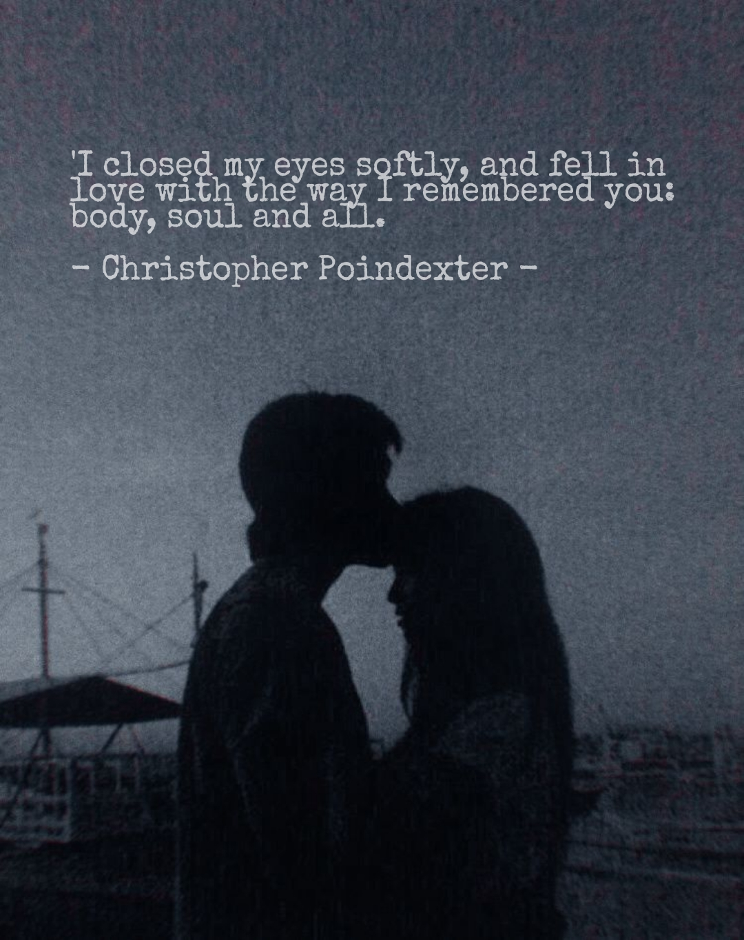 'I closed my eyes softly, and fell in love with the way I remembered you: body, soul and all.' – Christopher Poindexter [750X947]
