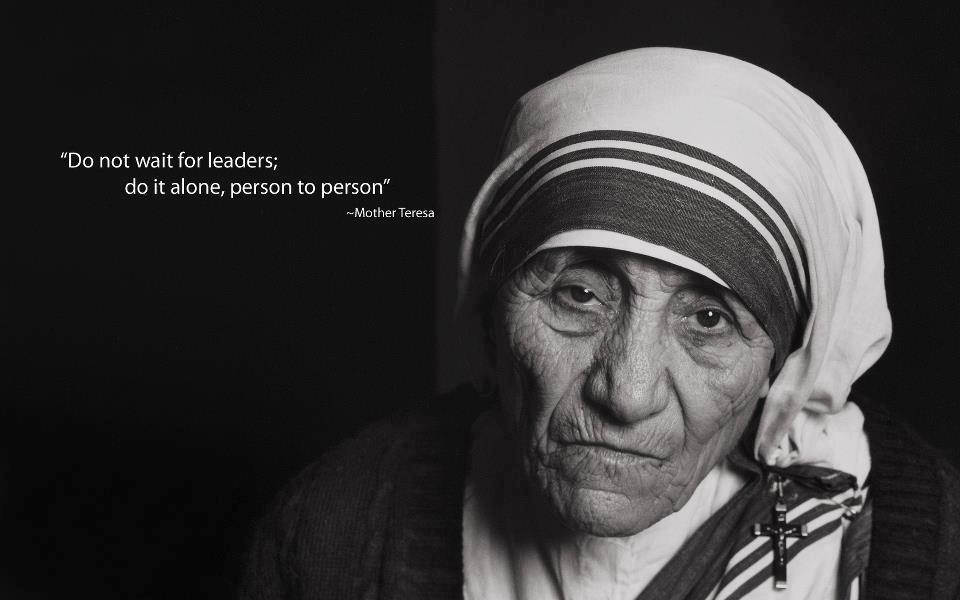 Do not wait for leaders; do it alone, person to person. -Mother Teresa [960X600]