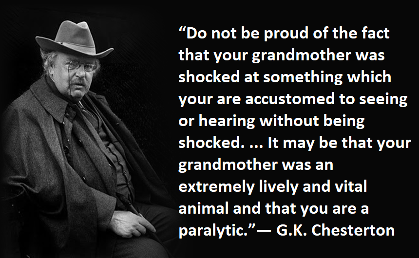 """Do not be proud of the fact that your grandmother was shocked at something which you are accustomed to seeing or hearing without being shocked…"" ~G. K. Chesterton [860×530]"