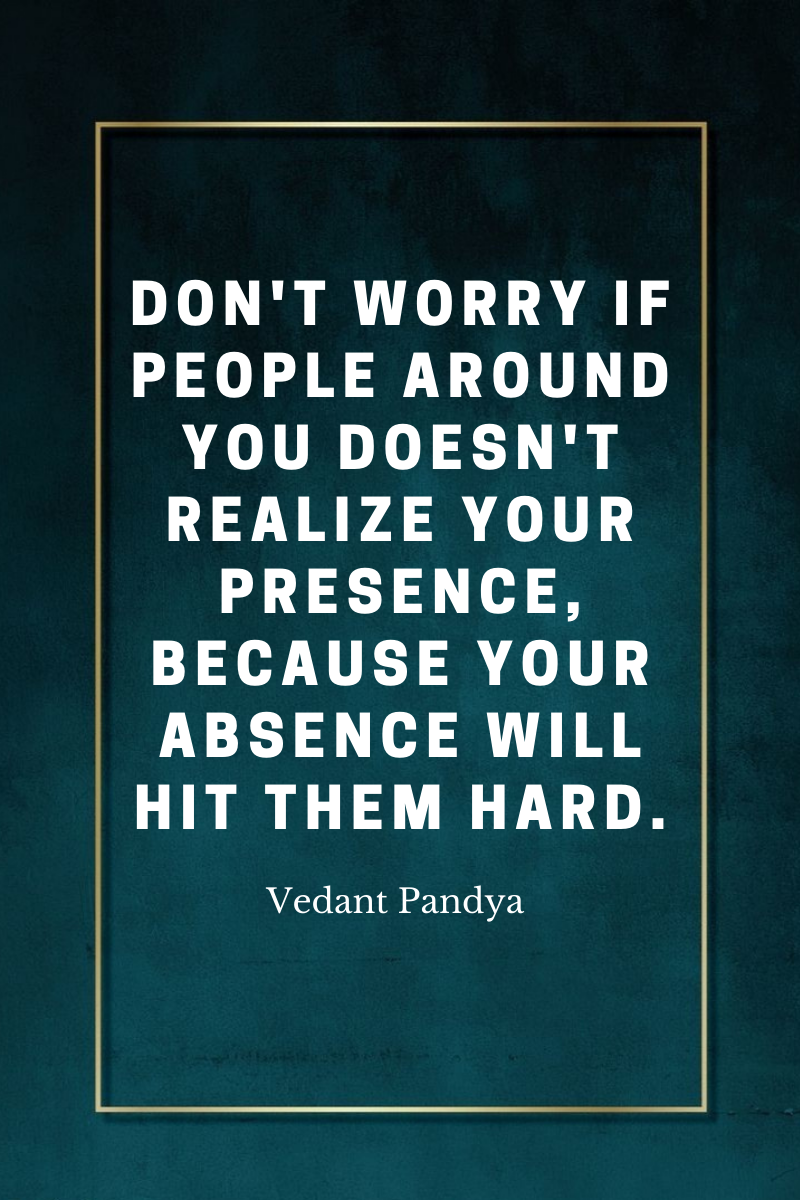 Don't worry if people around you doesn't realize your presence, because your absence will hit them hard. -Vedant Pandya [900×1300]