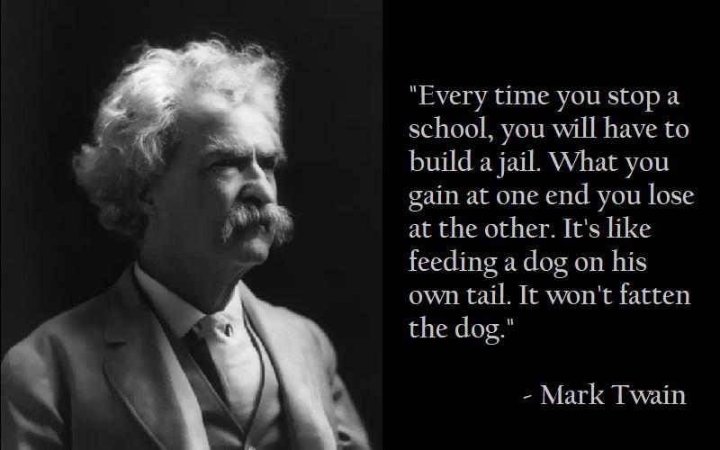 Every time you stop a school, you will have to build a jail – Mark Twain [800×500]