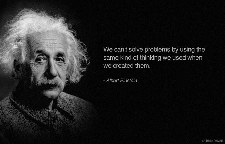We can't solve problems by using the same kind of thinking we used when we created them. A- Albert Einstein [763X473]