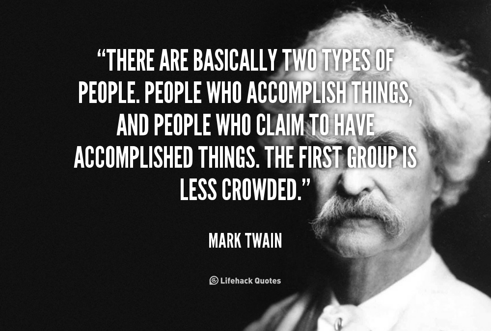 There are basically two types of people. People who accomplish things, and people who claim to have accomplished things. The first group is less crowded. – Mark Twain [1000X675]