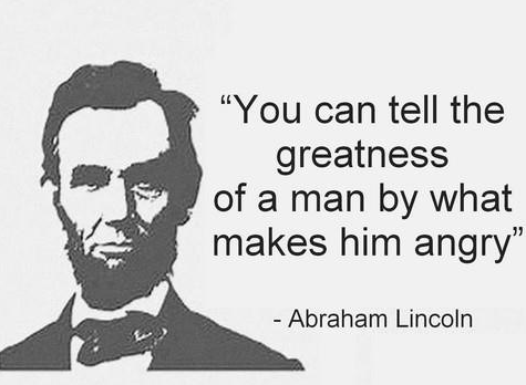 You can tell greatness of a man by what makes him angry. – Abraham Linclon [475X348]