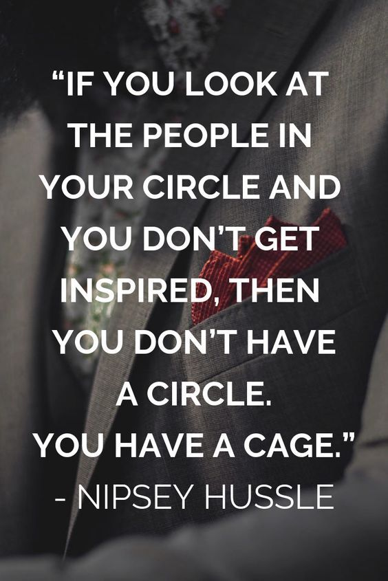 If you look at the people in your circle and you don't get inspired, then you don't have a circle. You have a cage. -Nipsey Hussle [564X845]