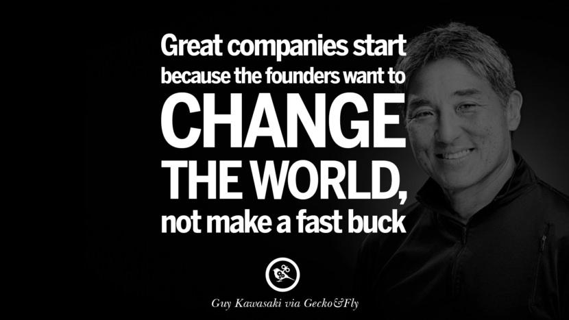 Great companies start because the founders want to change the world, not make a fast buck. – Guy Kawasaki [830X467]