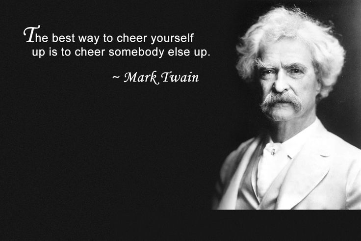 The best way to cheer yourself up is to cheer somebody else up. – Mark Twain [736X491]
