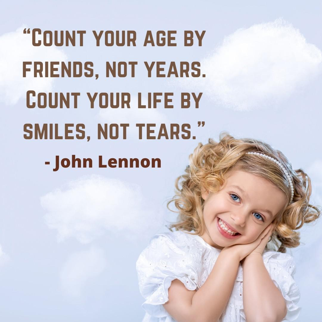 """Count Your Age by Friends, Not Years. Count Your Life by Smiles, Not Tears"" – John Lennon [1080×1080]"