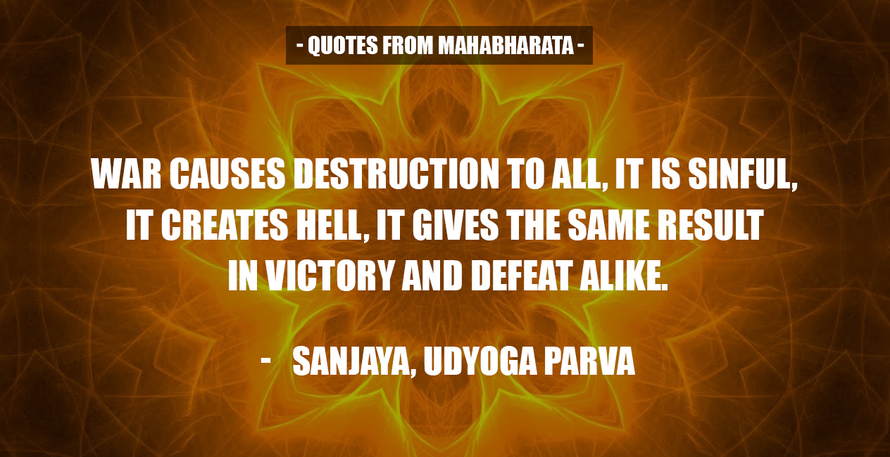 """War causes destruction to all, it is sinful, it creates hell, it gives the same result in victory and defeat alike."" – Sanjaya from Mahabharata [1264X650]"