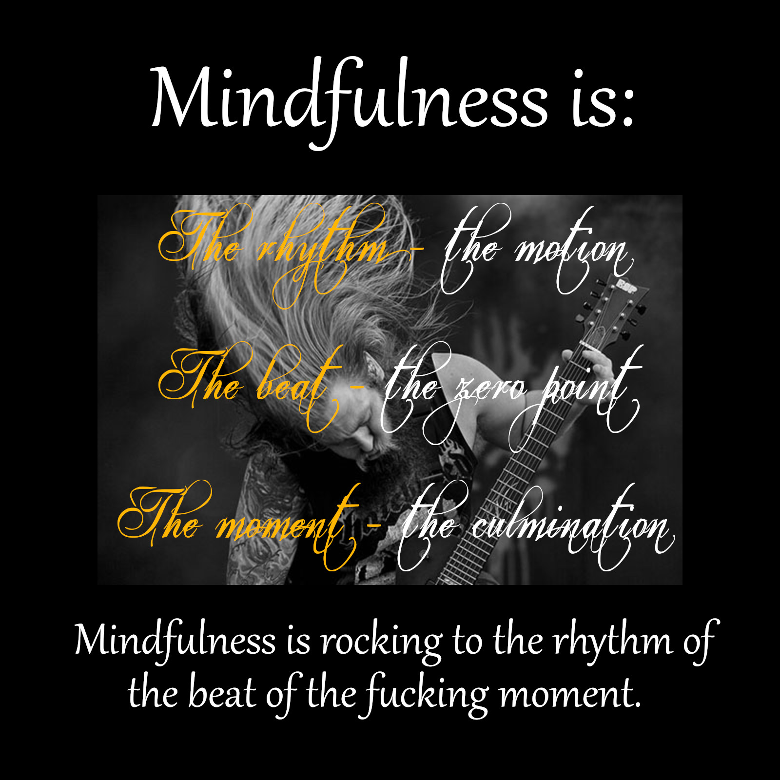 "[Image] Don't let anyone ever tell you that mindfulness is peaceful and boring. Mindfulness is a big fucking present moment party and it's metal as fuck! NOW. Repeat after me: ""anything outside of this moment is imagination."" Got your metal horns? Ok now get to it."