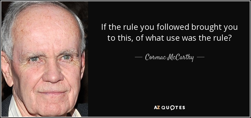 If the rule you followed brought you to this, of what use was the rule? – Cormac McCarthy [850×400[