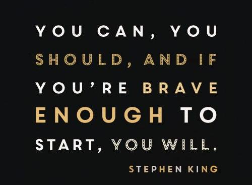 "[Image] ""You can, you should, and if you're brave enough to start, you will."" ~ Stephen King (On Writing: A Memoir of the Craft)"