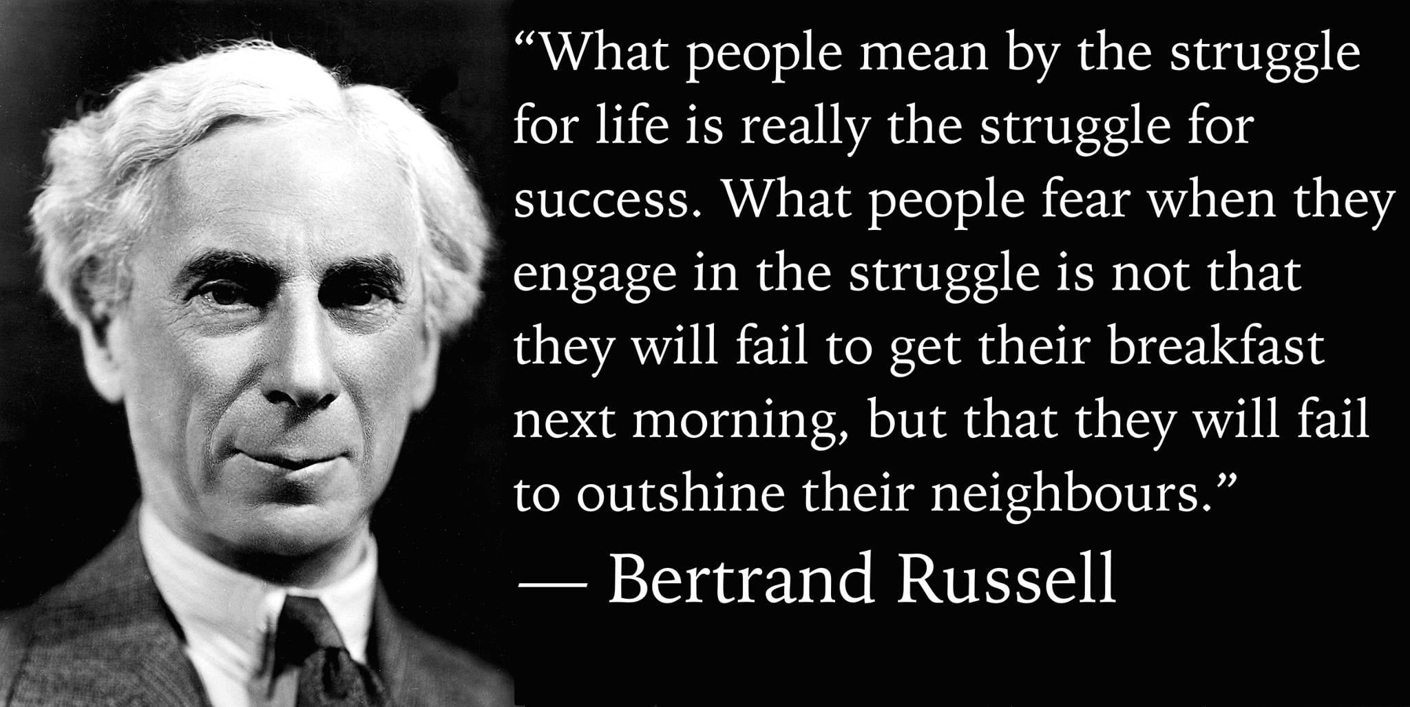 """What people mean by the struggle for life is really the struggle for success. What people fear when they engage in the struggle is not that they will fail to get their breakfast next morning, but that they will fail to outshine their neighbours."" — Bertrand Russell, The Conquest of Happiness (1930)"