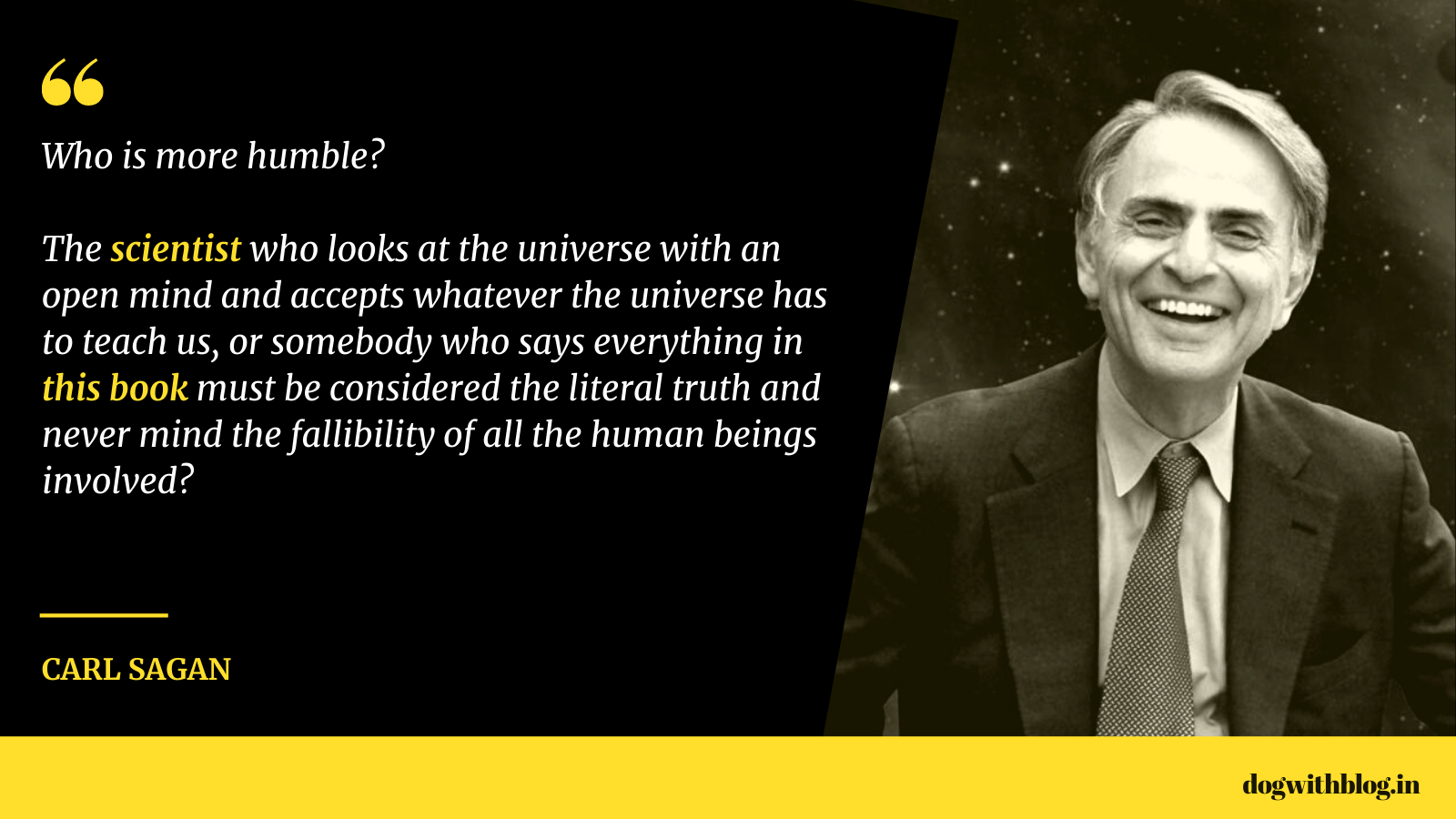 """Who is more humble? The scientist who looks at the universe with an open mind & accepts whatever the universe has to teach us, or somebody who says everything in this book must be considered the literal truth and never mind the fallibility of all the human beings involved?"" – Carl Sagan [1600*900]"