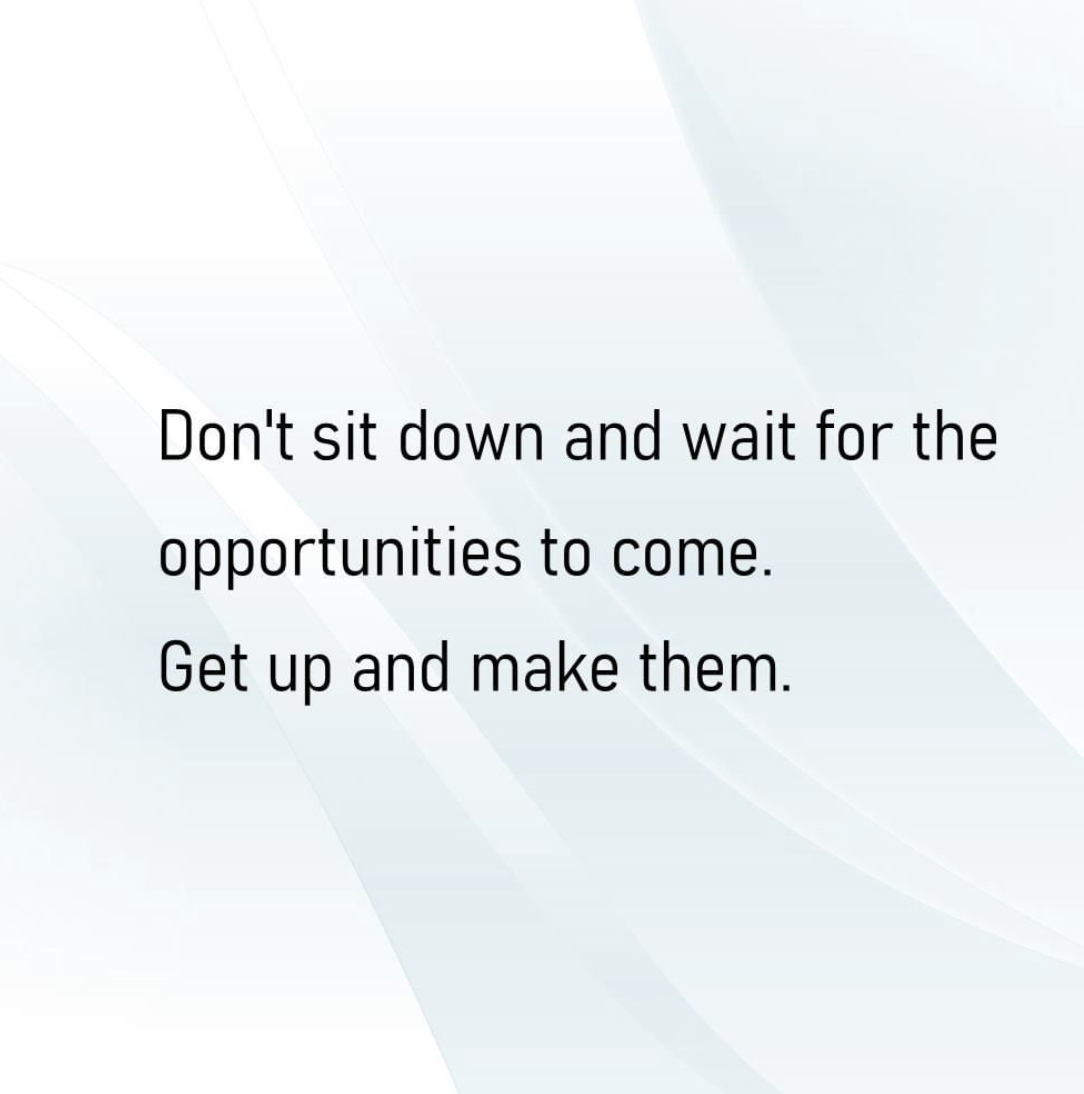 [Image] Don't sit down and wait for the opportunities to come. Get up and make them.