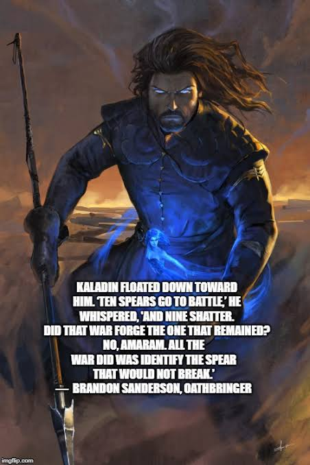 [Image]Ten spears go to battle, nine shatter . Did the war forge the one that remained? No, all the war did was identify the spear that would not break. – Brandon Sanderson oathbringer.
