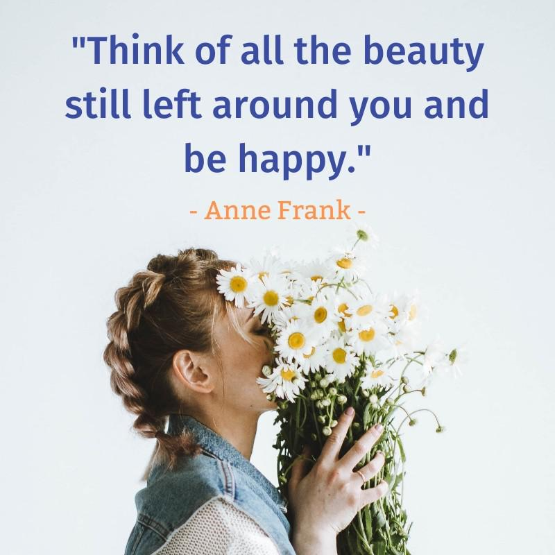 """Think of all the beauty still left around you and be happy."" – Anne Frank [800×800]"