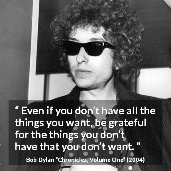 """"""" EVen if you d3 ve all the things you weantb-e. grateful for the things 20L; don't, have that youcl 01ft want; """" Bob Dylan 'Chgow Volulme One? (2004) .' - - 0 . https://inspirational.ly"""