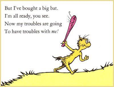 But I've bought a big bat. I'm all ready, you see. Now my troubles are going To have troubles with me! https://inspirational.ly