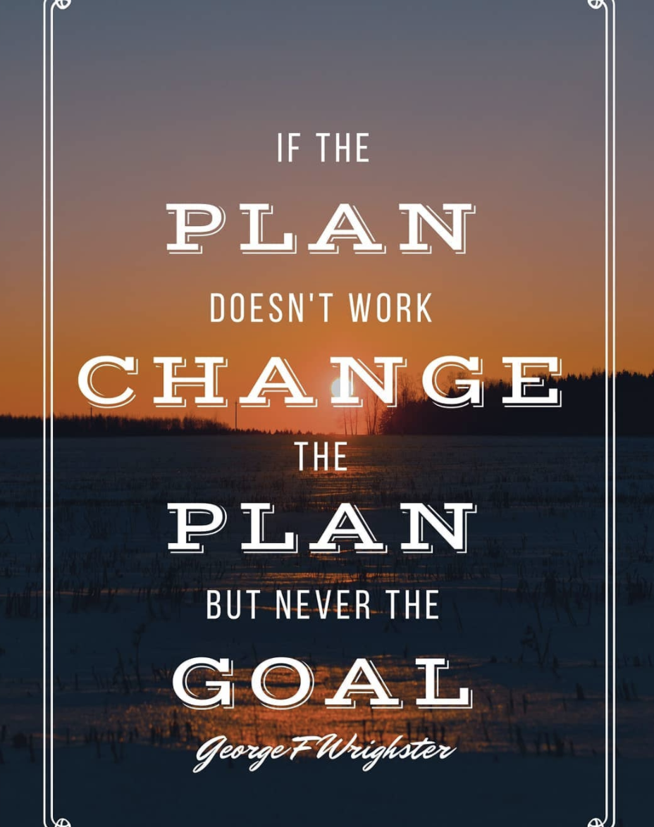[Image] If the plan doesn't work, change the plan, but never the goal.