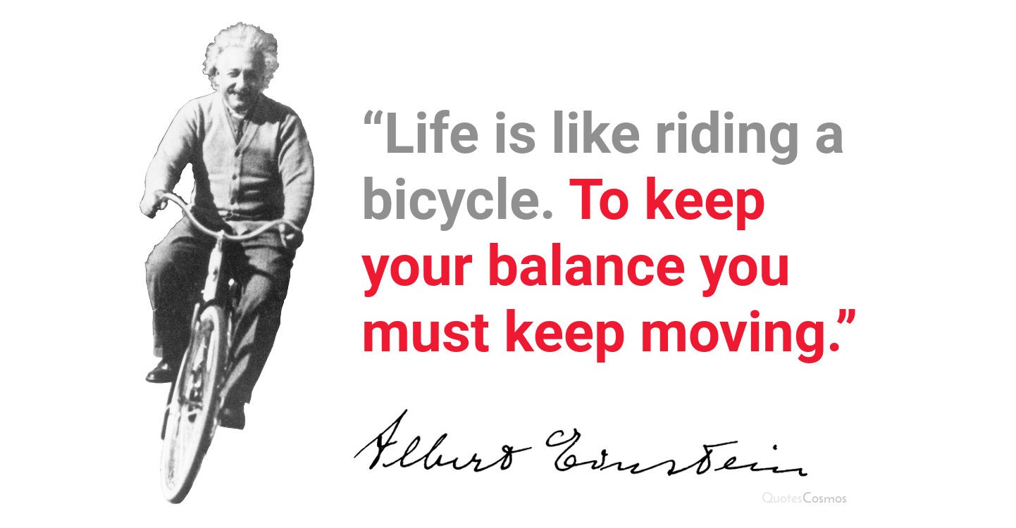 [Image] Life is like riding a bicycle. To keep your balance you must keep moving.