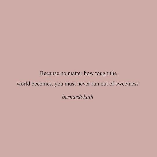"[Image] ""Because no matter how tough the world becomes, you must never run out of sweetness."" ~ Bernardo Kath"