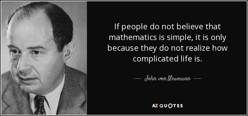 If people do not believe that mathematics is simple, it is only because they do not realize how complicated life is. – John Von Neumann [850X400]
