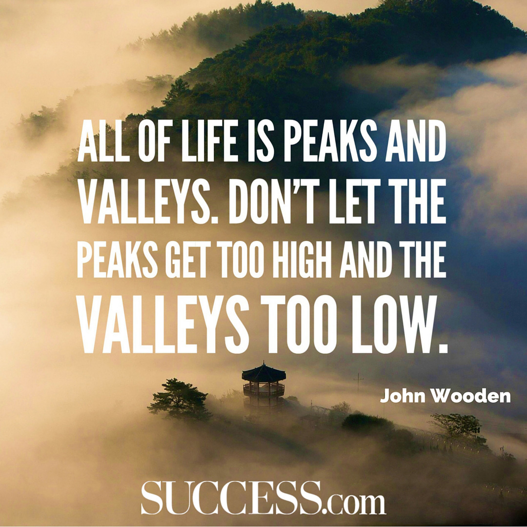 All of life is peaks and valleys. Don't let the peaks get too high and the valleys too low. – John Wooden [1080X1080]