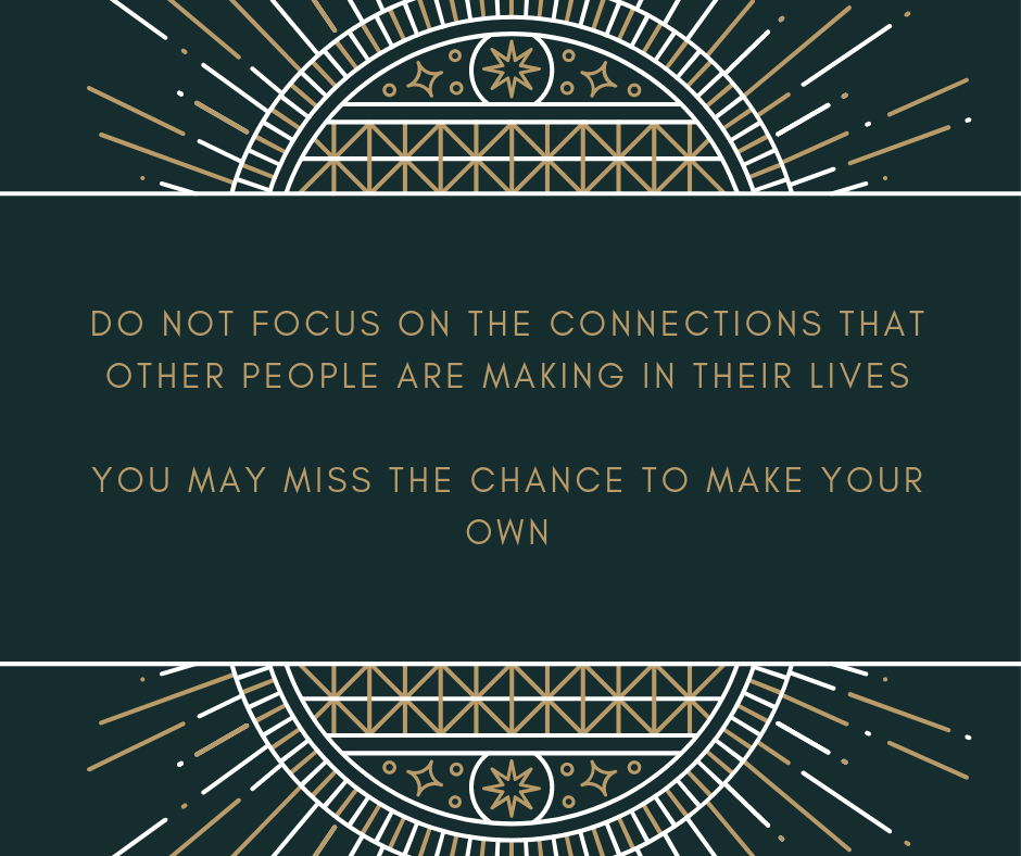 DO NOT FOCUS ON THE CONNECTIONS THAT OTHER PEOPLE ARE MAKING IN THEIR LIVES YOU MAY MISS THE CHANCE TO MAKE https://inspirational.ly