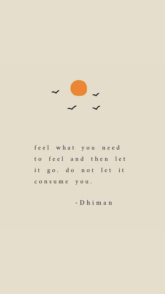 """Feel what you need to feel and then let it go, do not let it consume you."" [564×1002] -Dhiman"